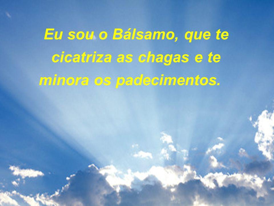 Eu sou o Bálsamo, que te cicatriza as chagas e te minora os padecimentos.