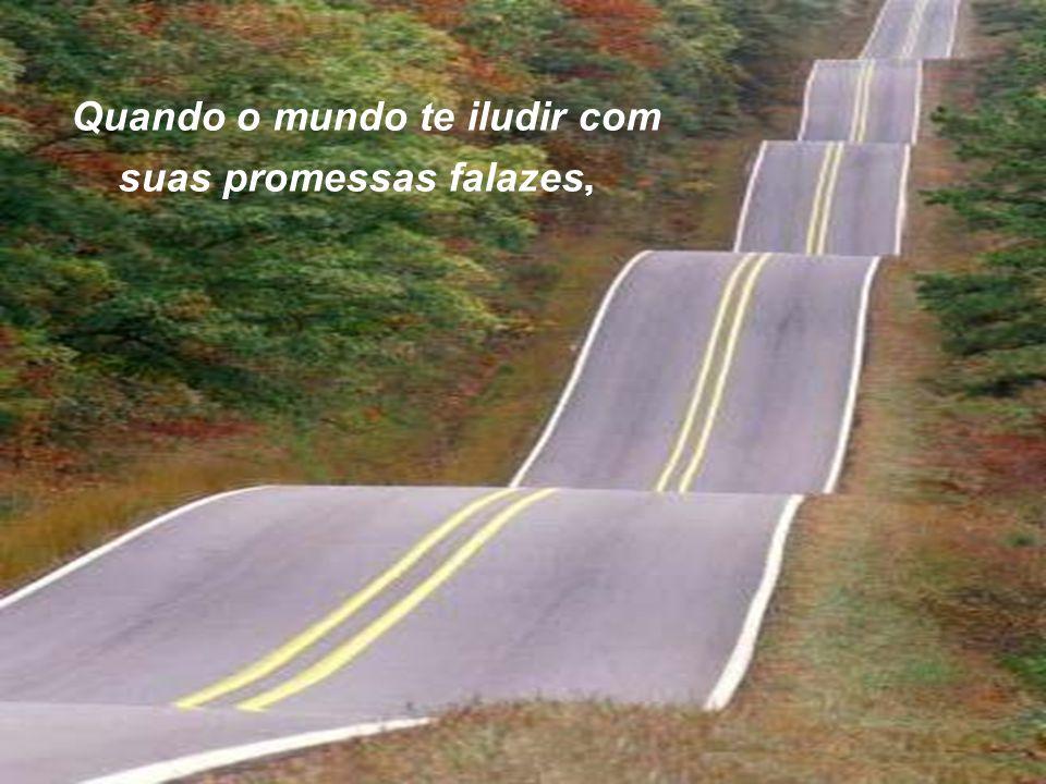 Quando o mundo te iludir com suas promessas falazes,