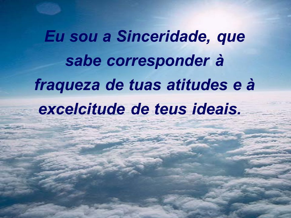 Eu sou a Sinceridade, que sabe corresponder à fraqueza de tuas atitudes e à excelcitude de teus ideais.