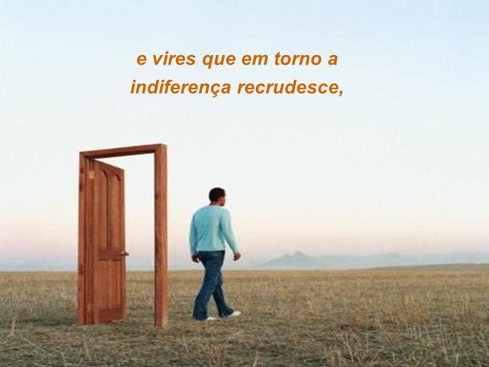 e vires que em torno a indiferença recrudesce,
