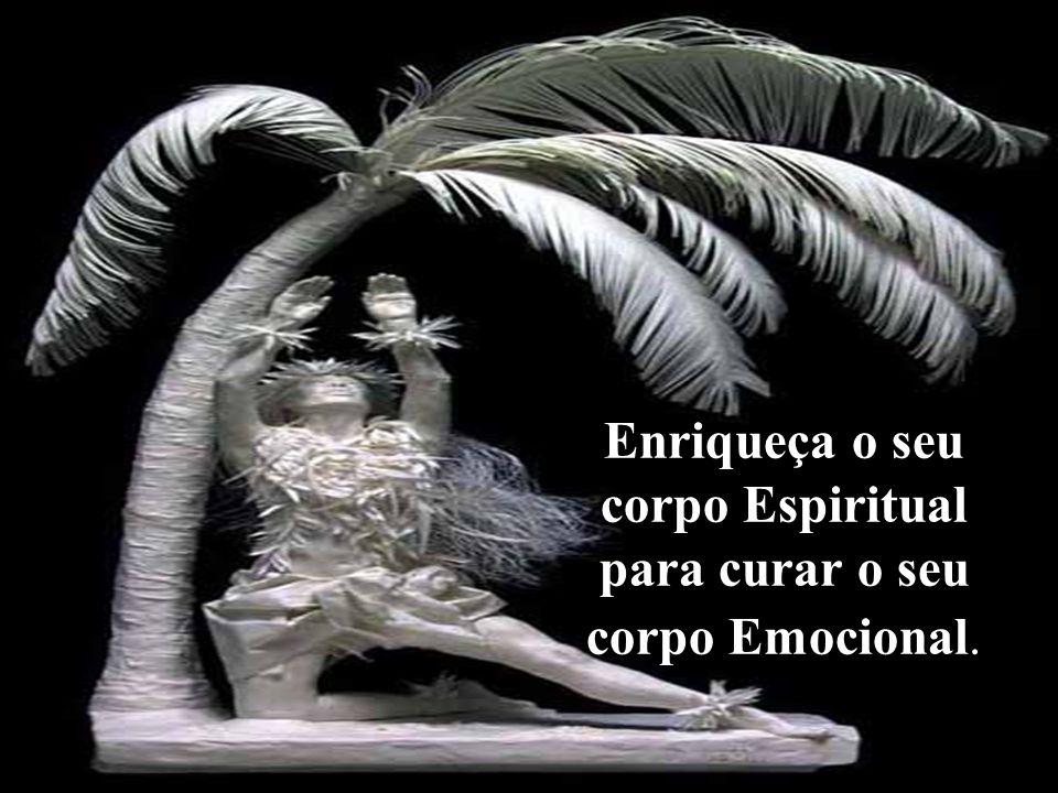 Enriqueça o seu corpo Espiritual para curar o seu corpo Emocional.