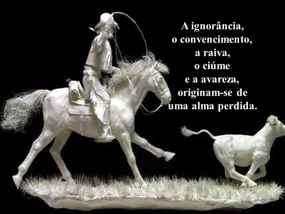 A ignorância, o convencimento, a raiva, o ciúme e a avareza, originam-se de uma alma perdida.