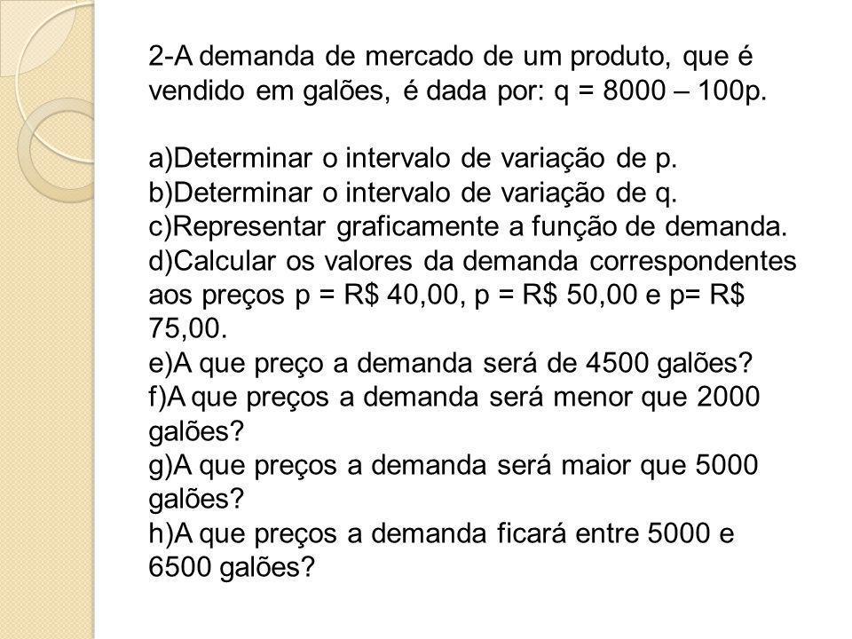 2-A demanda de mercado de um produto, que é vendido em galões, é dada por: q = 8000 – 100p.