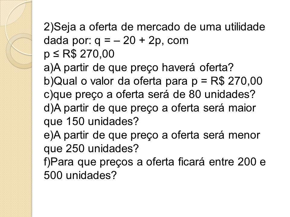 2)Seja a oferta de mercado de uma utilidade dada por: q = – 20 + 2p, com