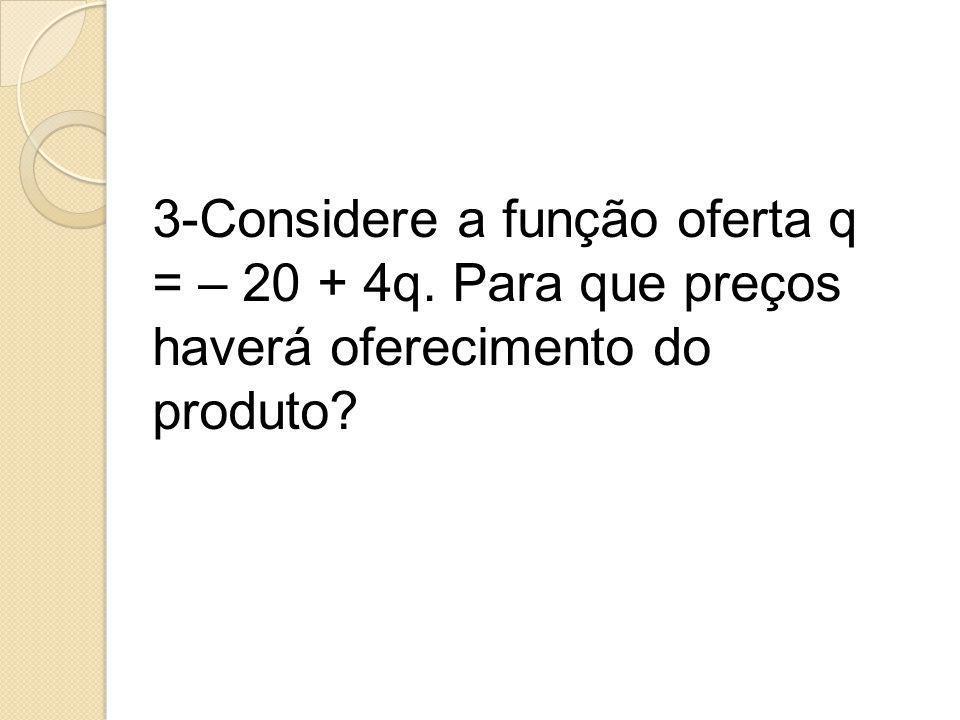 3-Considere a função oferta q = – 20 + 4q