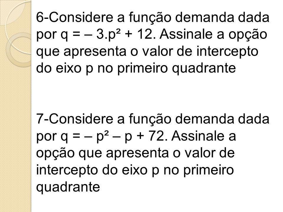 6-Considere a função demanda dada por q = – 3. p² + 12