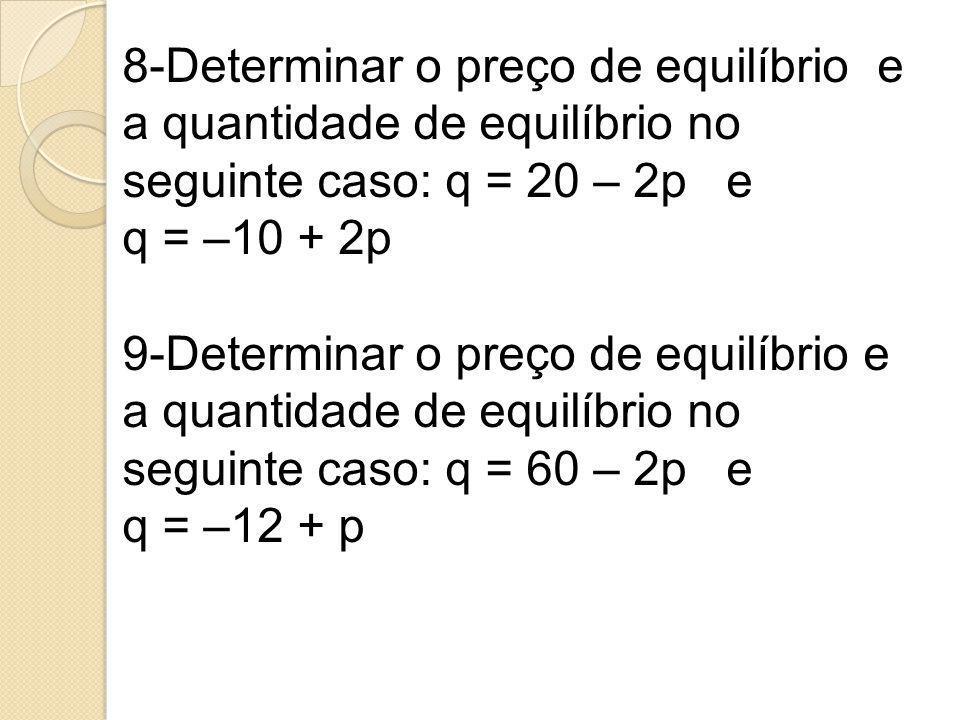 8-Determinar o preço de equilíbrio e a quantidade de equilíbrio no seguinte caso: q = 20 – 2p e