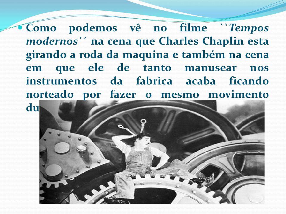 Como podemos vê no filme ``Tempos modernos´´ na cena que Charles Chaplin esta girando a roda da maquina e também na cena em que ele de tanto manusear nos instrumentos da fabrica acaba ficando norteado por fazer o mesmo movimento durante horas.