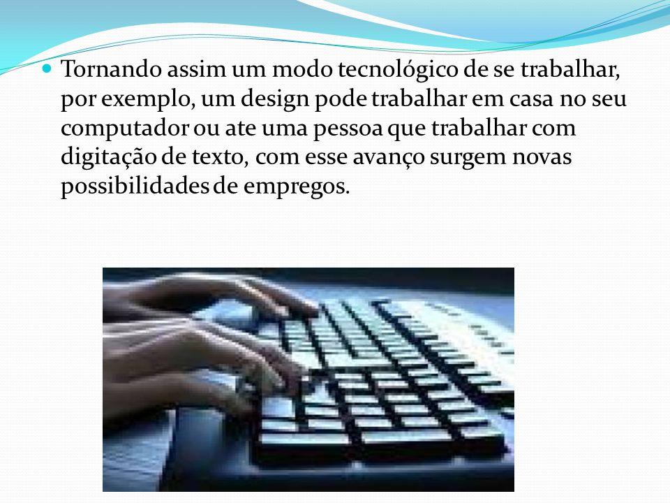 Tornando assim um modo tecnológico de se trabalhar, por exemplo, um design pode trabalhar em casa no seu computador ou ate uma pessoa que trabalhar com digitação de texto, com esse avanço surgem novas possibilidades de empregos.