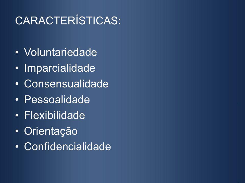 CARACTERÍSTICAS: Voluntariedade. Imparcialidade. Consensualidade. Pessoalidade. Flexibilidade. Orientação.