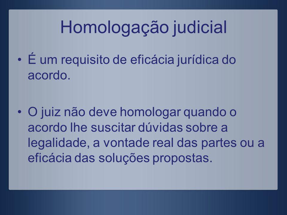 Homologação judicial É um requisito de eficácia jurídica do acordo.