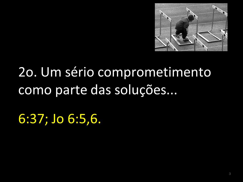 2o. Um sério comprometimento como parte das soluções... 6:37; Jo 6:5,6.