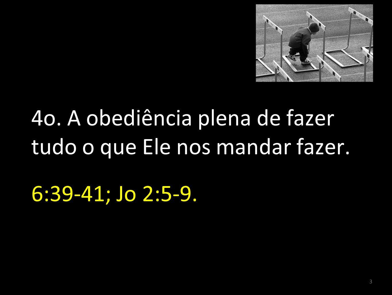4o. A obediência plena de fazer tudo o que Ele nos mandar fazer