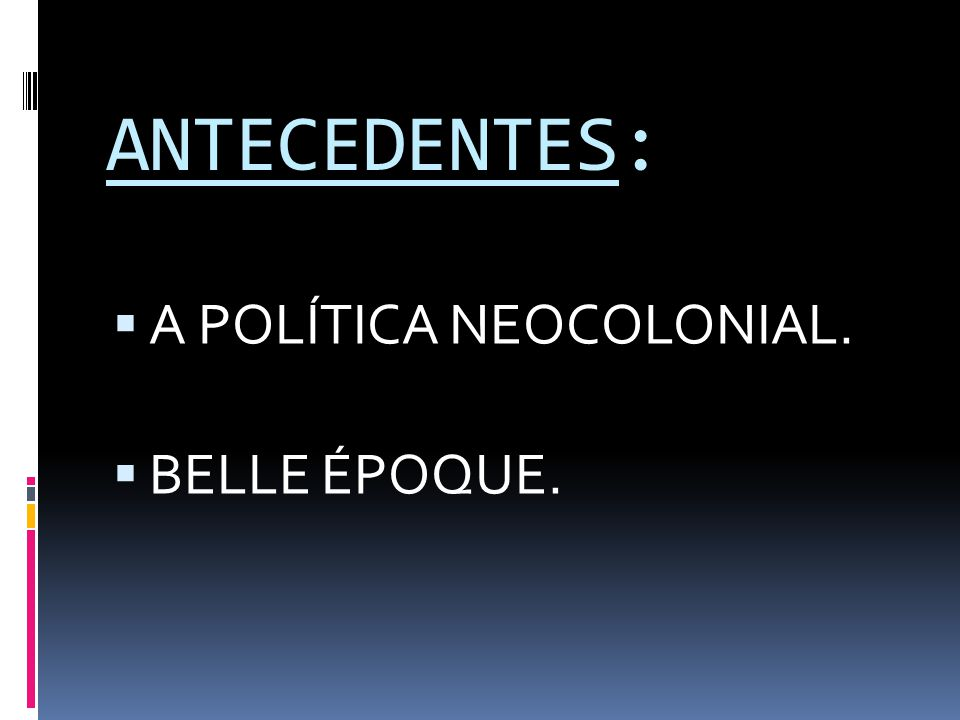 ANTECEDENTES: A POLÍTICA NEOCOLONIAL. BELLE ÉPOQUE.