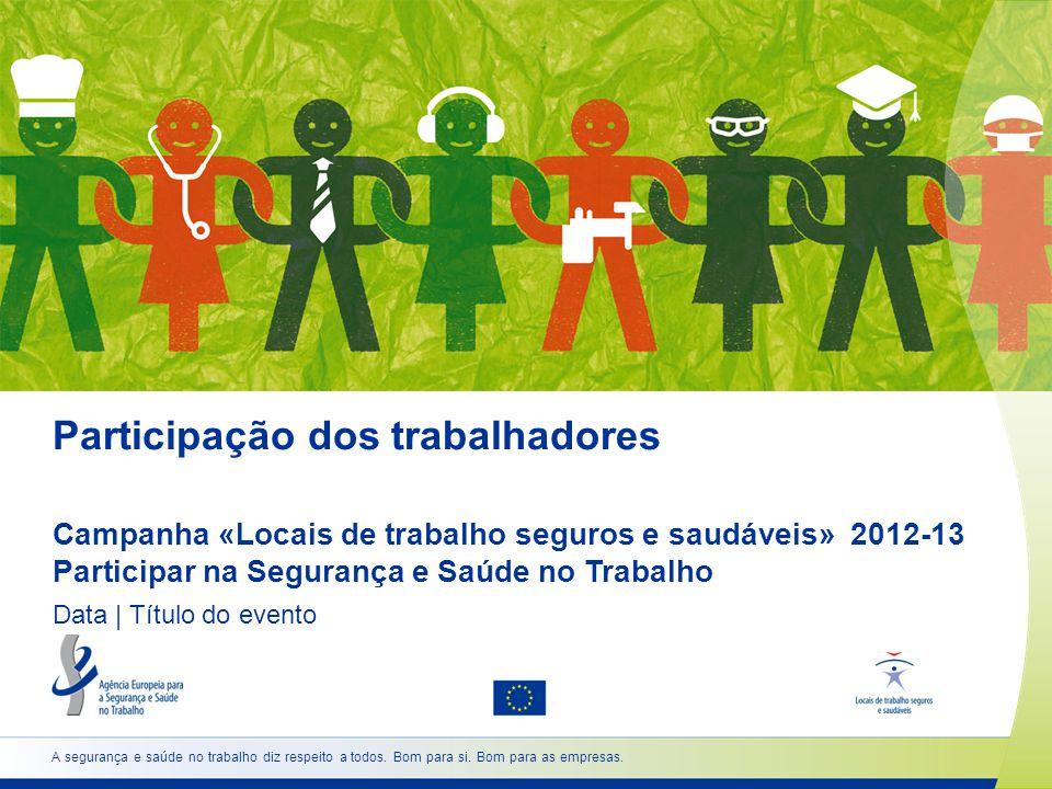 Participação dos trabalhadores Campanha «Locais de trabalho seguros e saudáveis» 2012-13 Participar na Segurança e Saúde no Trabalho