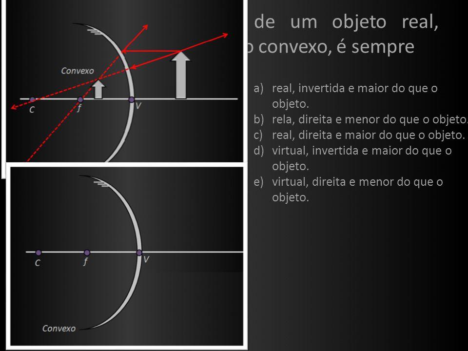 Ex. 4: (UFRS) A imagem de um objeto real, formada por um espelho convexo, é sempre. real, invertida e maior do que o objeto.
