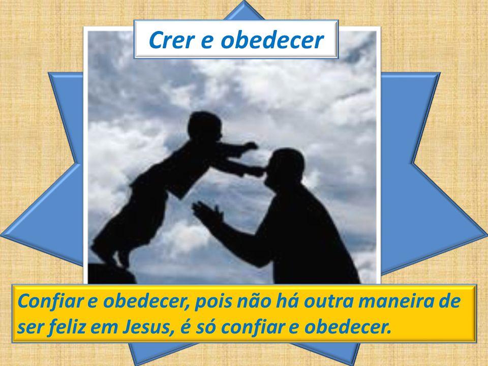 Crer e obedecer Confiar e obedecer, pois não há outra maneira de ser feliz em Jesus, é só confiar e obedecer.