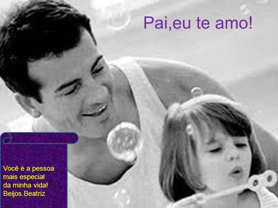 Pai,eu te amo! Você é a pessoa mais especial da minha vida!