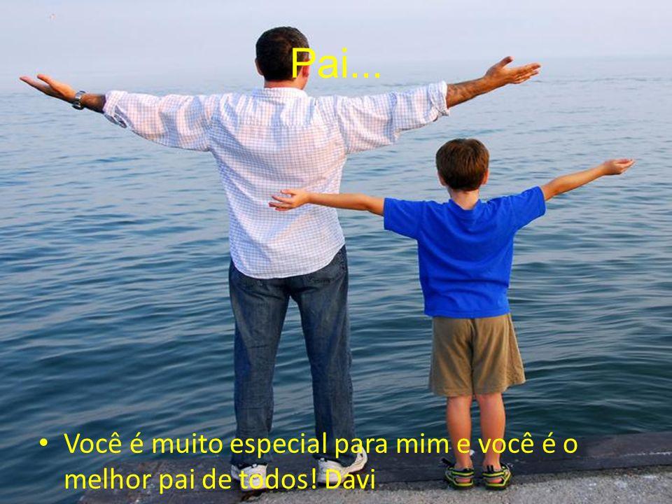 Pai... Você é muito especial para mim e você é o melhor pai de todos! Davi