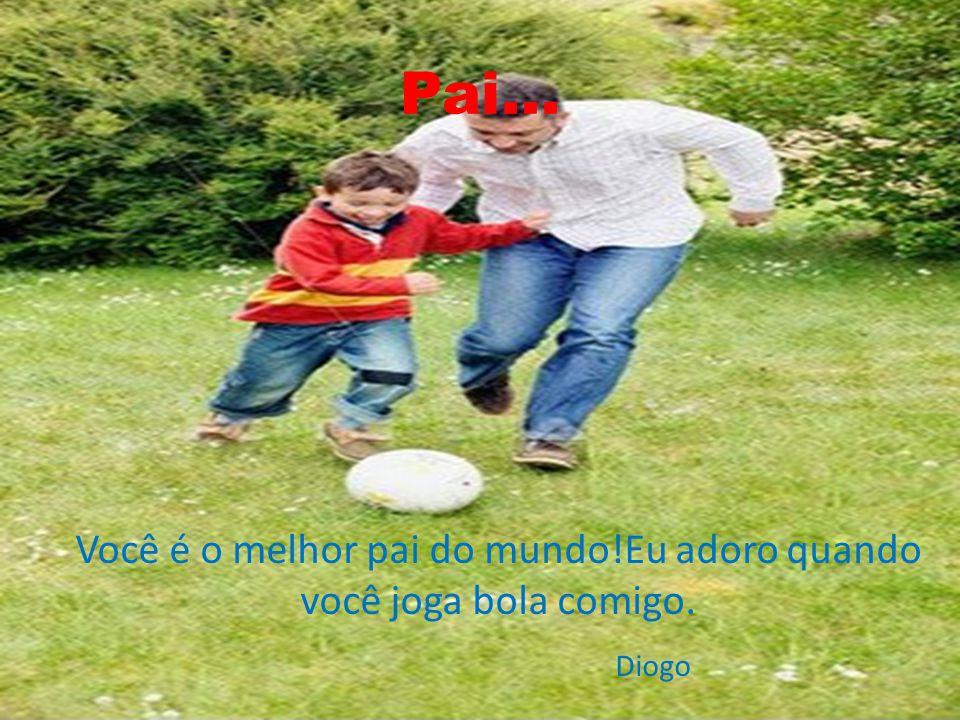 Você é o melhor pai do mundo!Eu adoro quando você joga bola comigo.