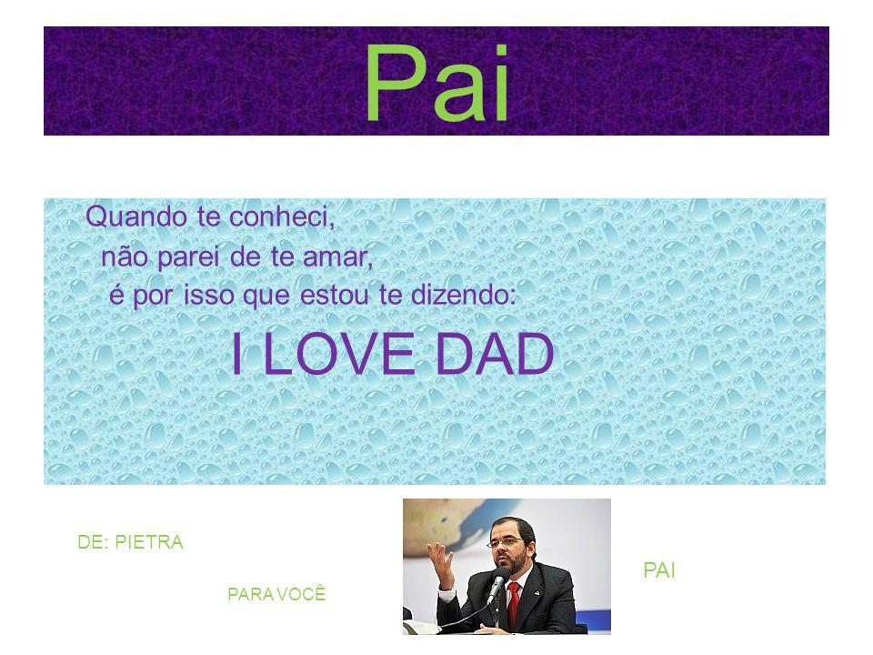 Pai Quando te conheci, não parei de te amar, é por isso que estou te dizendo: I LOVE DAD DE: PIETRA.
