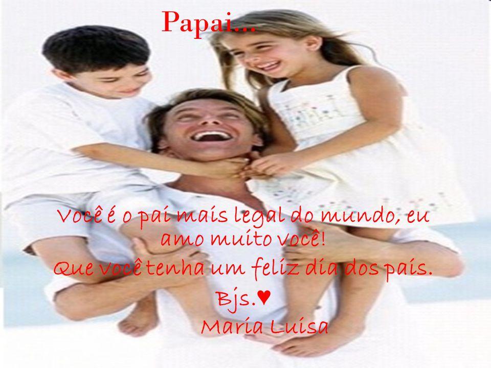 Papai... Você é o pai mais legal do mundo, eu amo muito você!