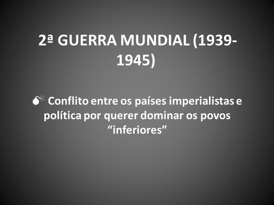 2ª guerra mundial (1939-1945)  Conflito entre os países imperialistas e política por querer dominar os povos inferiores