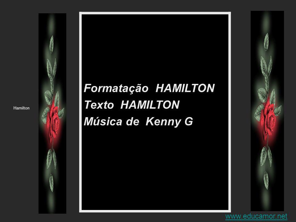 Formatação HAMILTON Texto HAMILTON Música de Kenny G www.educamor.net