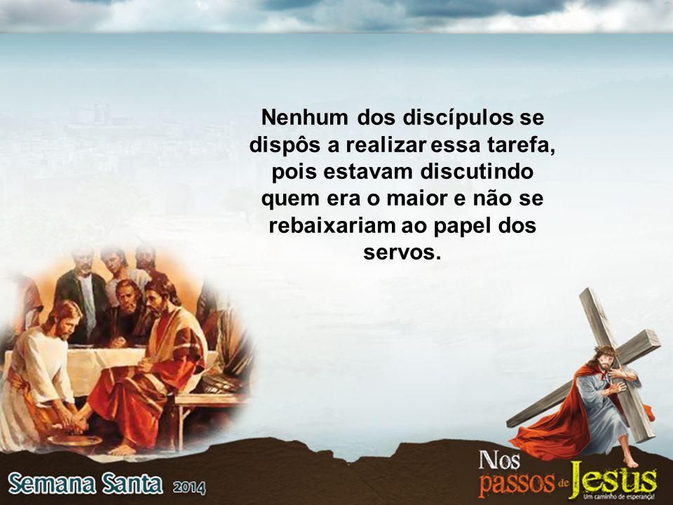 Nenhum dos discípulos se dispôs a realizar essa tarefa, pois estavam discutindo quem era o maior e não se rebaixariam ao papel dos servos.