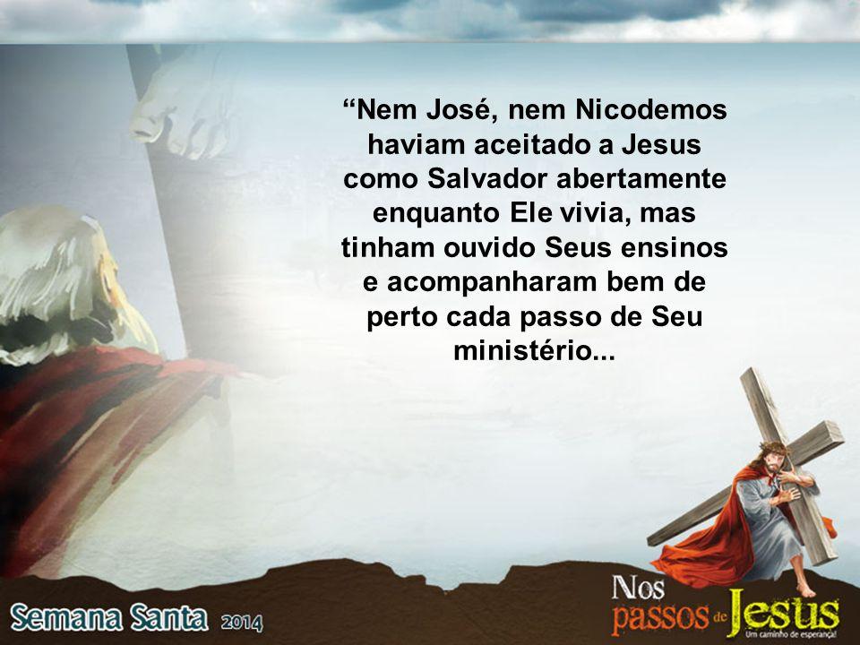 Nem José, nem Nicodemos haviam aceitado a Jesus como Salvador abertamente enquanto Ele vivia, mas tinham ouvido Seus ensinos e acompanharam bem de perto cada passo de Seu ministério...