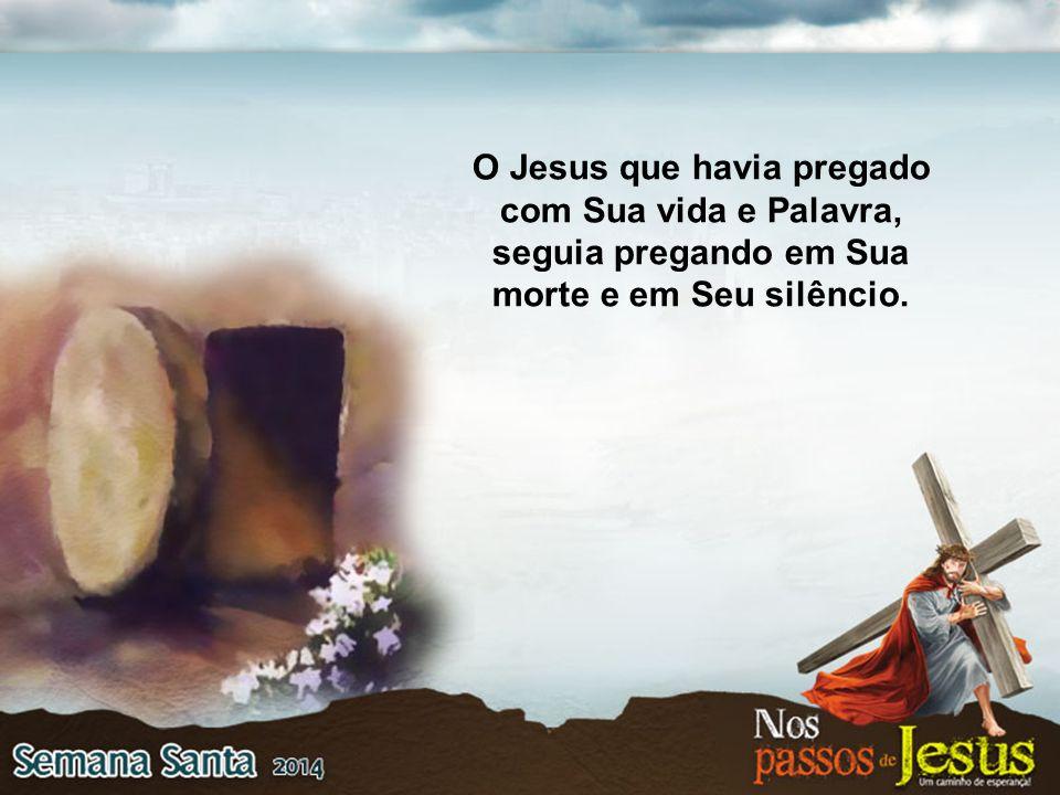 O Jesus que havia pregado com Sua vida e Palavra, seguia pregando em Sua morte e em Seu silêncio.