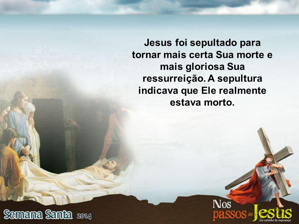 Jesus foi sepultado para tornar mais certa Sua morte e mais gloriosa Sua ressurreição.