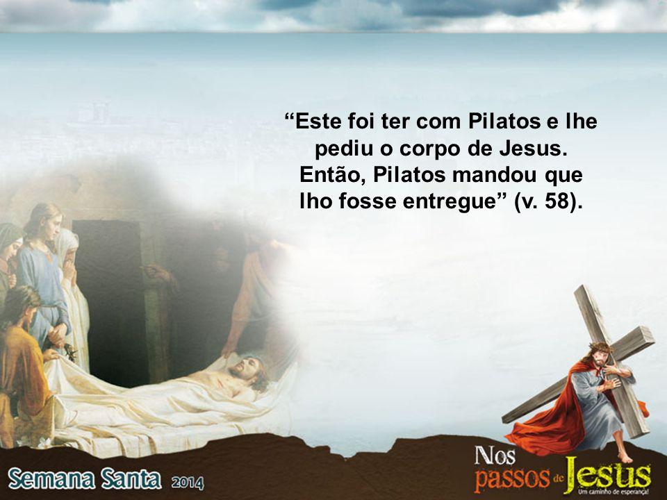Este foi ter com Pilatos e lhe pediu o corpo de Jesus