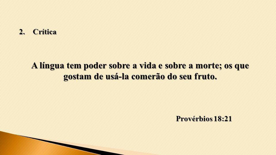 Crítica A língua tem poder sobre a vida e sobre a morte; os que gostam de usá-la comerão do seu fruto.