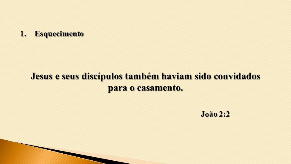 Esquecimento Jesus e seus discípulos também haviam sido convidados para o casamento. João 2:2
