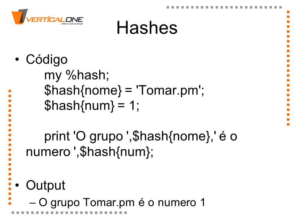 Hashes Código my %hash; $hash{nome} = Tomar.pm ; $hash{num} = 1; print O grupo ,$hash{nome}, é o numero ,$hash{num};