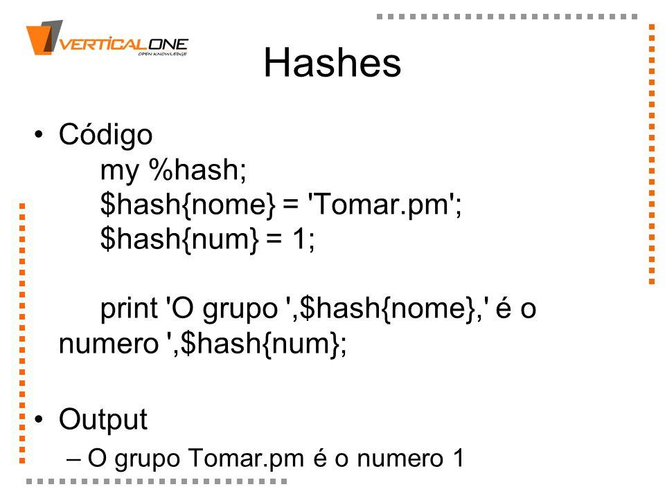 HashesCódigo my %hash; $hash{nome} = Tomar.pm ; $hash{num} = 1; print O grupo ,$hash{nome}, é o numero ,$hash{num};