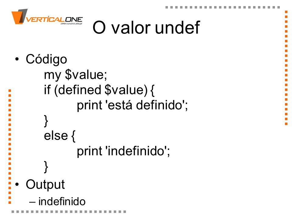O valor undef Código my $value; if (defined $value) { print está definido ; } else { print indefinido ; }