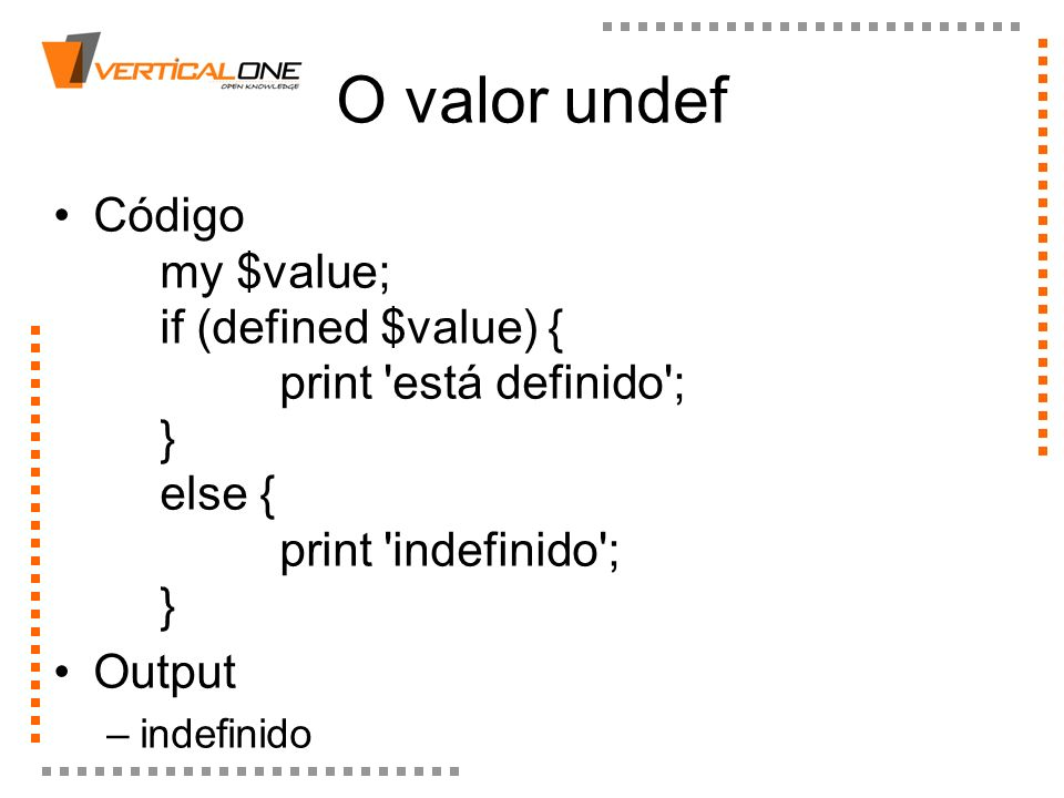O valor undefCódigo my $value; if (defined $value) { print está definido ; } else { print indefinido ; }