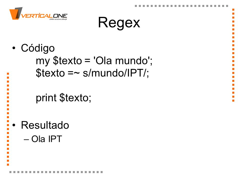 RegexCódigo my $texto = Ola mundo ; $texto =~ s/mundo/IPT/; print $texto; Resultado.