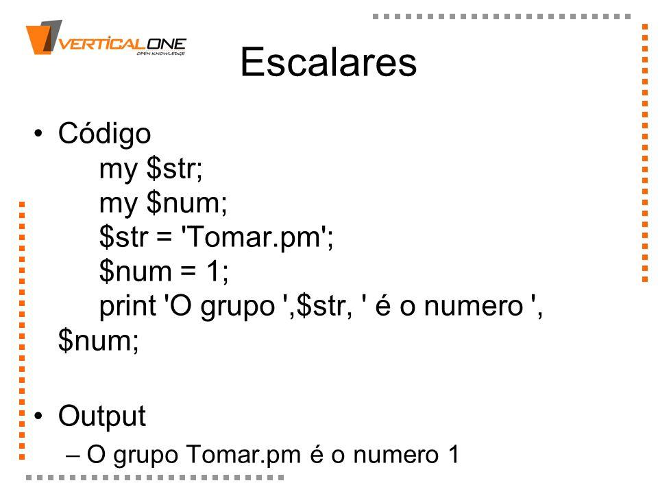 Escalares Código my $str; my $num; $str = Tomar.pm ; $num = 1; print O grupo ,$str, é o numero , $num;