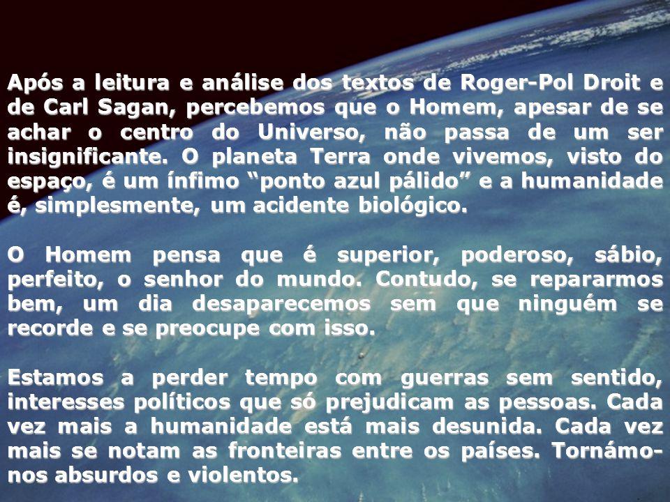 Após a leitura e análise dos textos de Roger-Pol Droit e de Carl Sagan, percebemos que o Homem, apesar de se achar o centro do Universo, não passa de um ser insignificante. O planeta Terra onde vivemos, visto do espaço, é um ínfimo ponto azul pálido e a humanidade é, simplesmente, um acidente biológico.