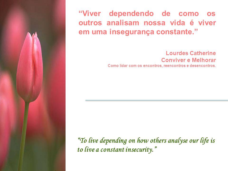 Viver dependendo de como os outros analisam nossa vida é viver em uma insegurança constante.
