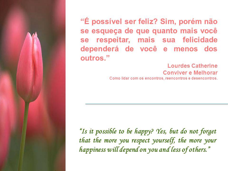 É possível ser feliz Sim, porém não se esqueça de que quanto mais você se respeitar, mais sua felicidade dependerá de você e menos dos outros.