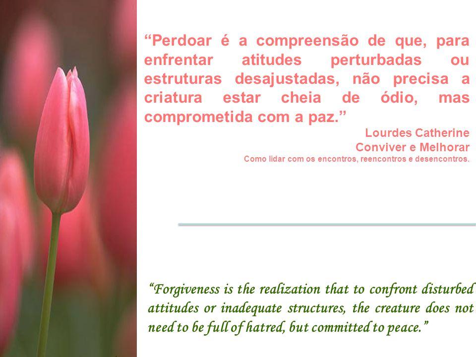 Perdoar é a compreensão de que, para enfrentar atitudes perturbadas ou estruturas desajustadas, não precisa a criatura estar cheia de ódio, mas comprometida com a paz.