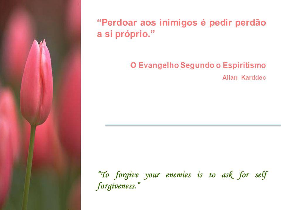 Perdoar aos inimigos é pedir perdão a si próprio.