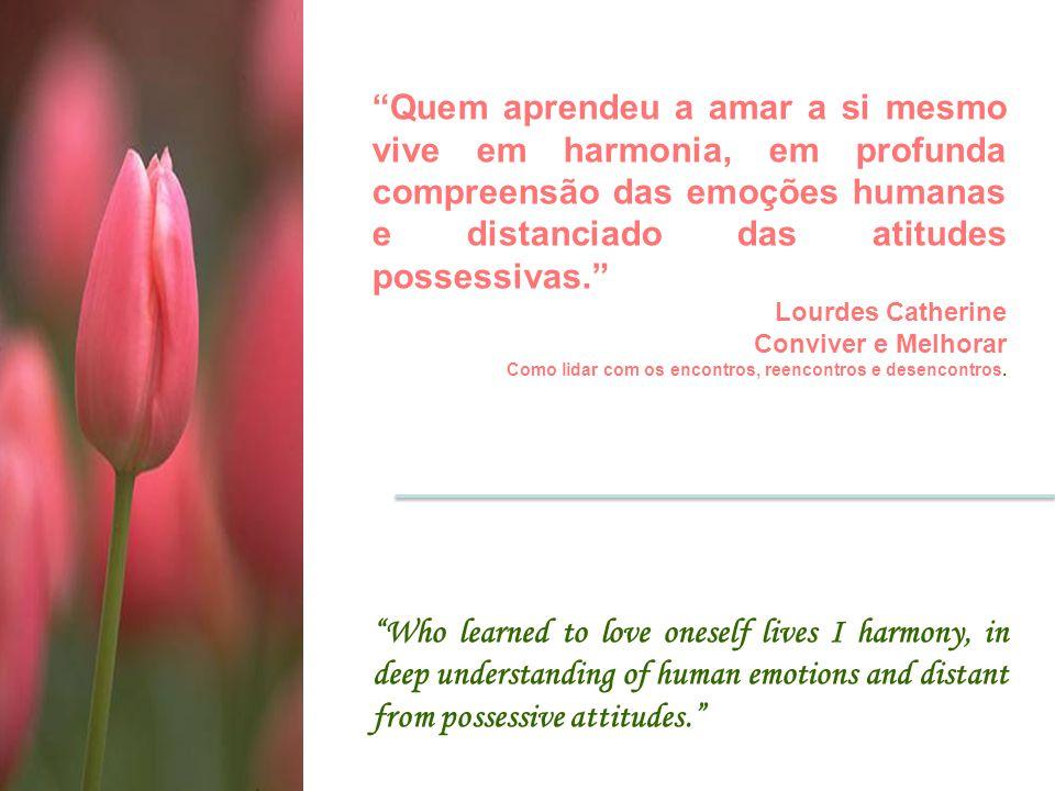 Quem aprendeu a amar a si mesmo vive em harmonia, em profunda compreensão das emoções humanas e distanciado das atitudes possessivas.