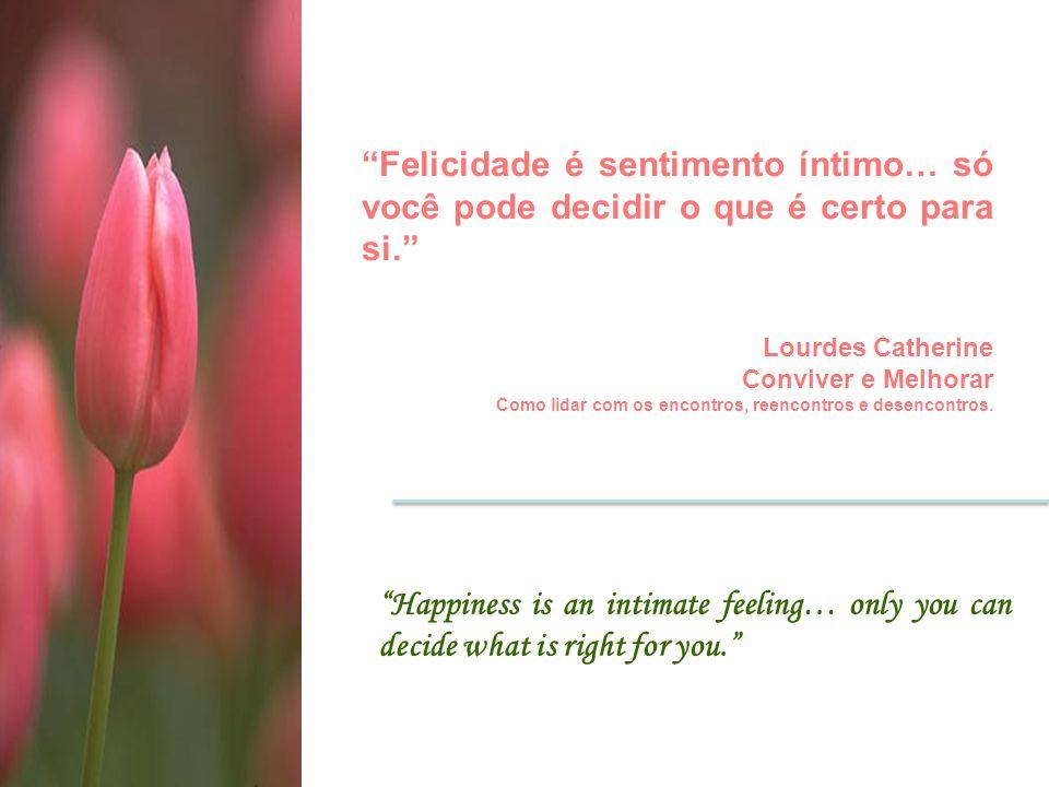 Felicidade é sentimento íntimo… só você pode decidir o que é certo para si.