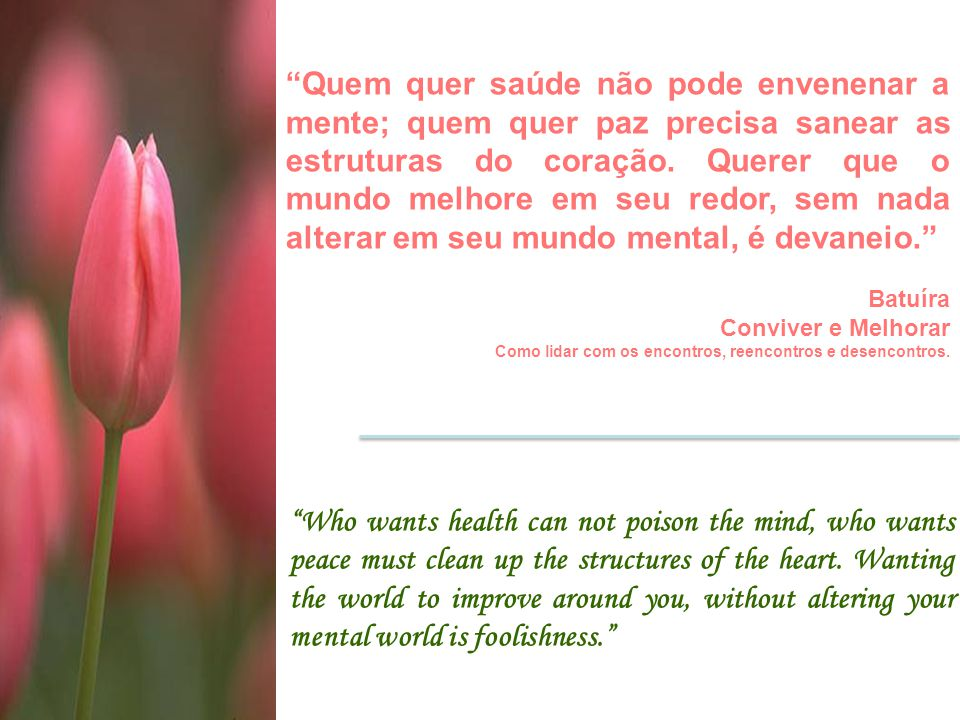 Quem quer saúde não pode envenenar a mente; quem quer paz precisa sanear as estruturas do coração. Querer que o mundo melhore em seu redor, sem nada alterar em seu mundo mental, é devaneio.