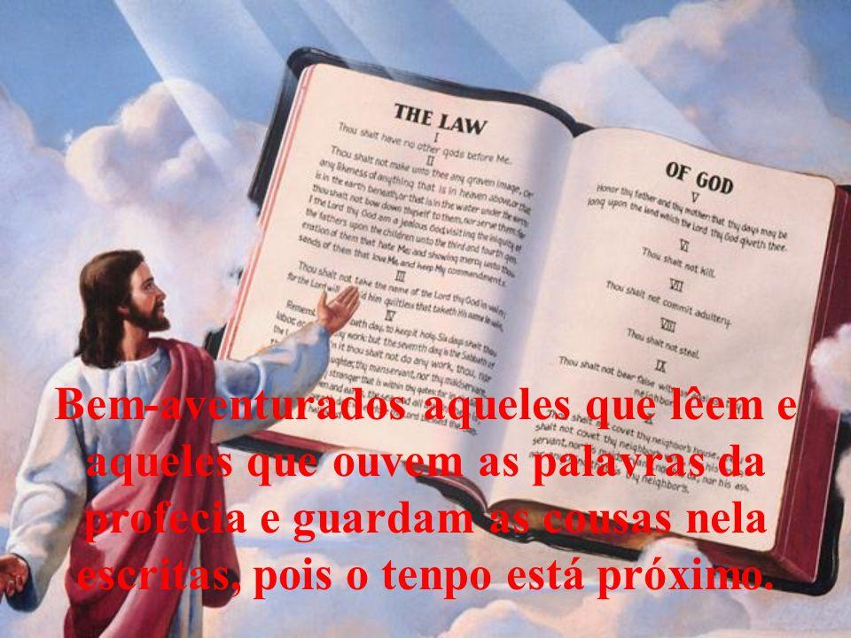 Bem-aventurados aqueles que lêem e aqueles que ouvem as palavras da profecia e guardam as cousas nela escritas, pois o tenpo está próximo.